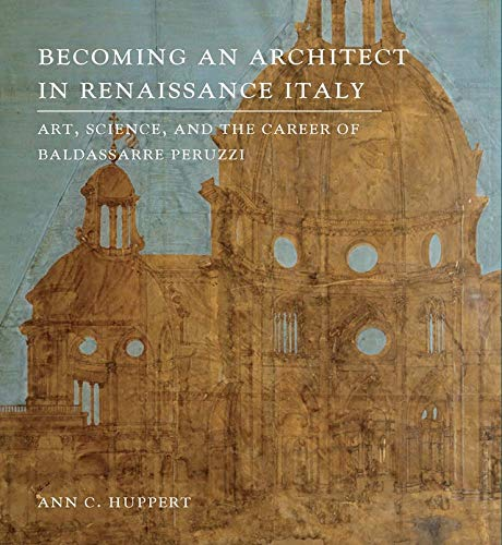 9780300203950: Becoming an Architect in Renaissance Italy: Art, Science, and the Career of Baldassarre Peruzzi