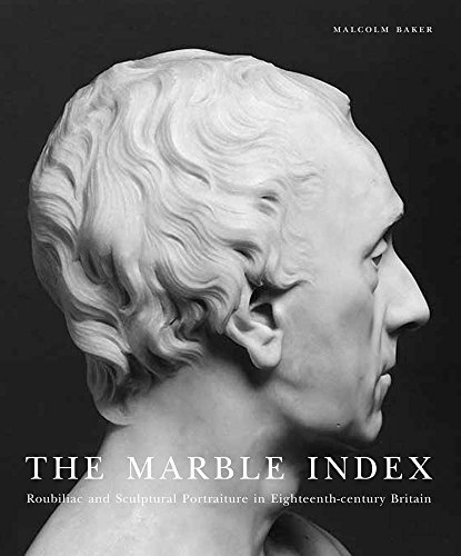 The Marble Index: Roubiliac and Sculptural Portraiture in Eighteenth-Century Britain (Paul Mellon ...