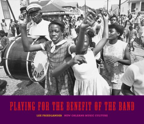 Playing for the Benefit of the Band: New Orleans Music Culture (Hardback): Lee Friedlander
