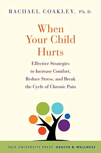 When Your Child Hurts: Effective Strategies to Increase Comfort, Reduce Stress, and Break the Cycle...