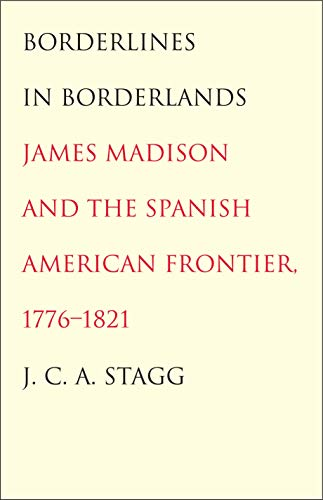 9780300205541: Borderlines in Borderlands: James Madison and the Spanish-American Frontier, 1776-1821