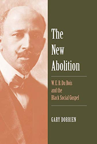 The New Abolition: W. E. B. Du Bois and the Black Social Gospel: Dorrien, Gary