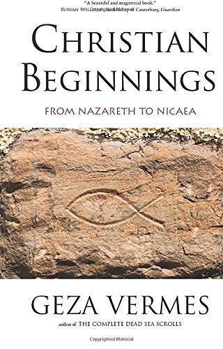Christian Beginnings: From Nazareth to Nicaea: Geza Vermes