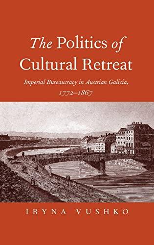 9780300207279: The Politics of Cultural Retreat: Imperial Bureaucracy in Austrian Galicia, 1772-1867
