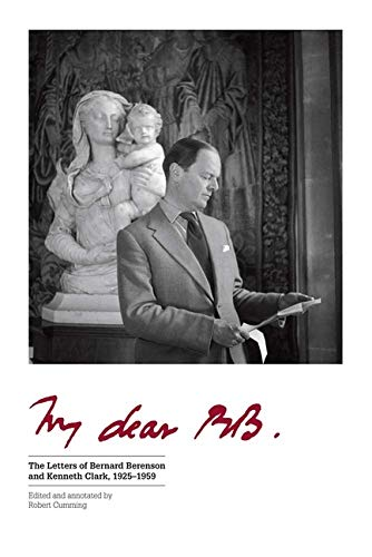 My Dear BB . . .: The Letters of Bernard Berenson and Kenneth Clark, 1925–1959: Cumming, Robert