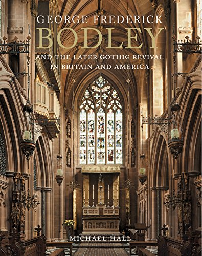 George Frederick Bodley and the Later Gothic Revival in Brit: Michael Hall