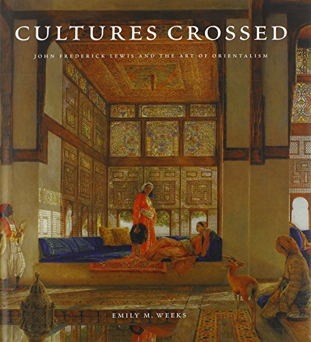 Cultures Crossed: John Frederick Lewis and the Art of Orientalism (Paul Mellon Centre for Studies ...