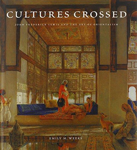 Cultures Crossed: John Frederick Lewis and the Art of Orientalism (Hardback): Emily M. Weeks