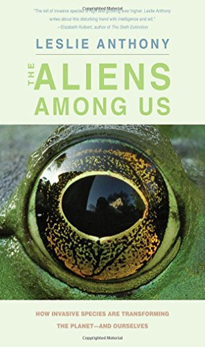 The Aliens Among Us: How Invasive Species Are Transforming the Planet-and Ourselves: Anthony, Leslie