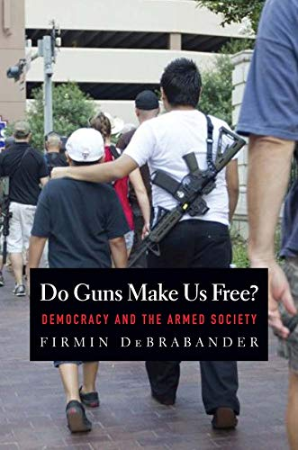 Do Guns Make Us Free?: Democracy and the Armed Society: DeBrabander, Firmin