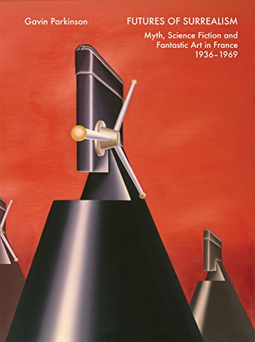 Futures of Surrealism: Myth, Science Fiction, and Fantastic Art in France, 1936–1969: Parkinson, ...