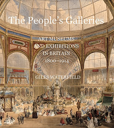 The People's Galleries: Art Museums and Exhibitions in Britain, 1800�1914: Waterfield, Giles