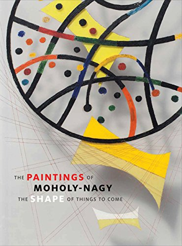 9780300209976: The Paintings of Moholy-Nagy: The Shape of Things to Come