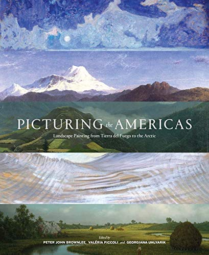 Picturing the Americas: Landscape Painting from Tierra del Fuego to the Arctic: Brownlee, Peter ...