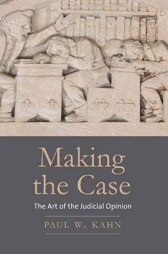 Making the Case: The Art of the Judicial Opinion: Paul W. Kahn