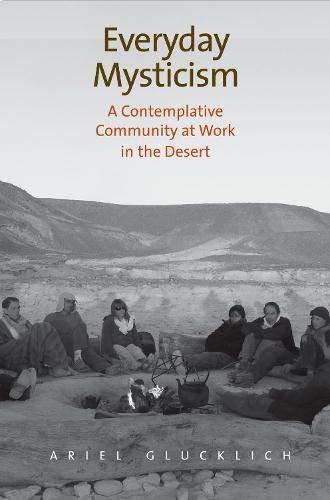 Everyday Mysticism: A Contemplative Community at Work in the Desert: Ariel Glucklich