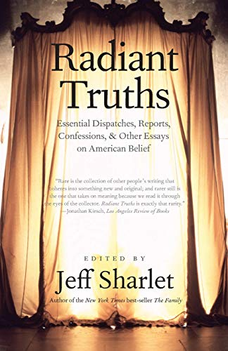Radiant Truths: Essential Dispatches, Reports, Confessions, and Other Essays on American Belief: ...