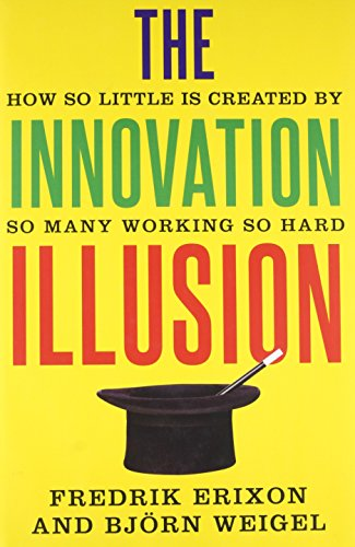 The Innovation Illusion: How So Little Is: Erixon, Fredrik, Weigel,