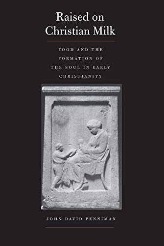 Raised on Christian Milk: Food and the Formation of the Soul in Early Christianity (Synkrisis): ...