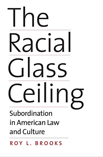 The Racial Glass Ceiling: Subordination in American Law and Culture: Brooks, Roy L.