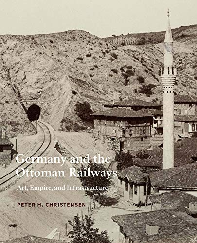 Germany and the Ottoman Railways: Art, Empire, and Infrastructure: Christensen, Peter H.