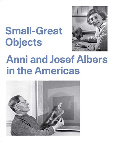 Small-Great Objects: Anni and Josef Albers in the Americas. - Reynolds-Kaye, Jennifer