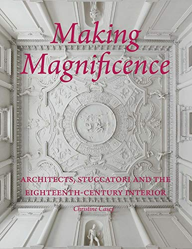 9780300225778: Making Magnificence: Architects, Stuccatori, and the Eighteenth-Century Interior