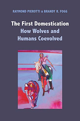 The First Domestication: How Wolves and Humans Coevolved: Raymond Pierotti