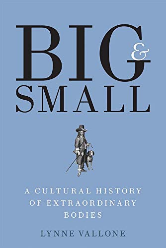 9780300228861: Big and Small: A Cultural History of Extraordinary Bodies