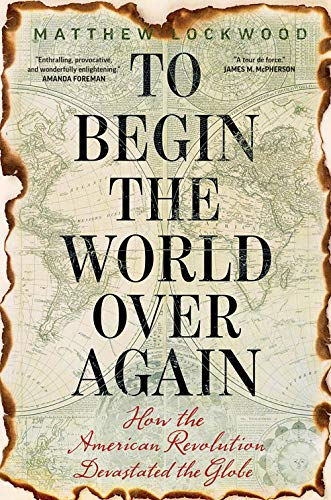 9780300232257: To Begin the World Over Again: How the American Revolution Devastated the Globe