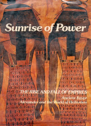 Sunrise of Power: The Rise and Fall of Empires: Ancient Egypt: Alexander and the World of Hellenism...