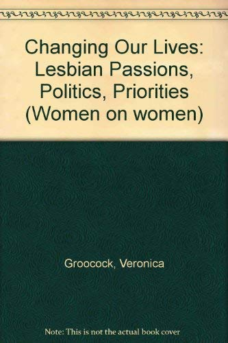 9780304328994: Changing Our Lives: Lesbian Passions, Politics, Priorities (Women on women)