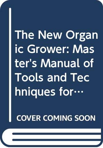 9780304340132: The New Organic Grower: Master's Manual of Tools and Techniques for the Home and Market Gardener