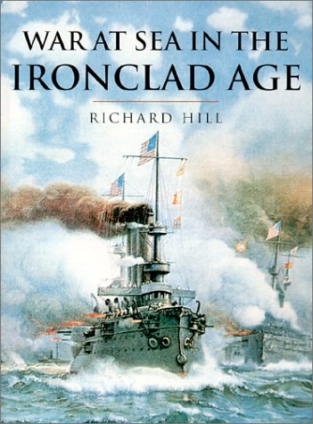 History of Warfare: War at Sea in the Ironclad Age: Hill, Richard