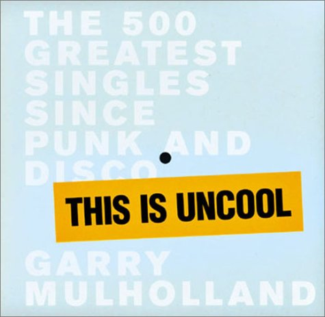 This is Uncool: The 500 Greatest Singles Since Punk and Disco: Mulholland, Garry