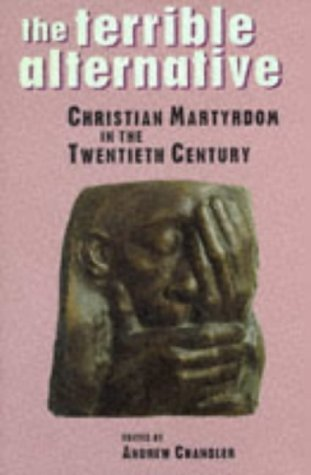 The Terrible Alternative: Christian Martyrdom In The Twentieth Century