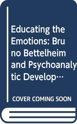 EDUCATING THE EMOTIONS: BRUNO BETTELHEIM AND PSYCHOANALYTIC DEVELOPMENT.: Szajnberg, Nathan M. (...