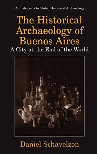9780306460647: The Historical Archaeology of Buenos Aires: A City at the End of the World (Contributions To Global Historical Archaeology)