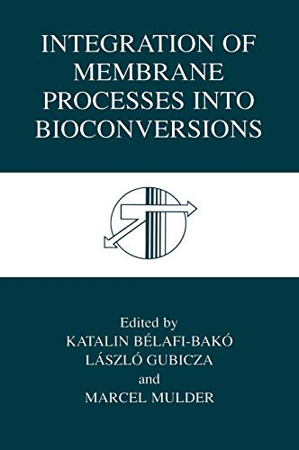 Integration of Membrane Processes into Bioconversions: Katalin Belafi-Bako (Editor),