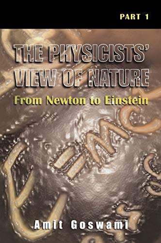 The Physicists' View of Nature, Part 1: From Newton to Einstein (Pt. 1) (9780306464508) by Goswami, Amit
