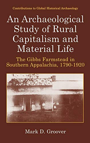 9780306475023: An Archaeological Study of Rural Capitalism and Material Life: The Gibbs Farmstead in Southern Appalachia, 1790-1920 (Contributions To Global Historical Archaeology)