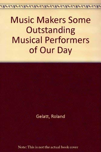 MUSIC MAKERS: SOME OUTSTANDING MUSICAL PERFORMERS OF OUR DAY. - Gelatt, Roland.