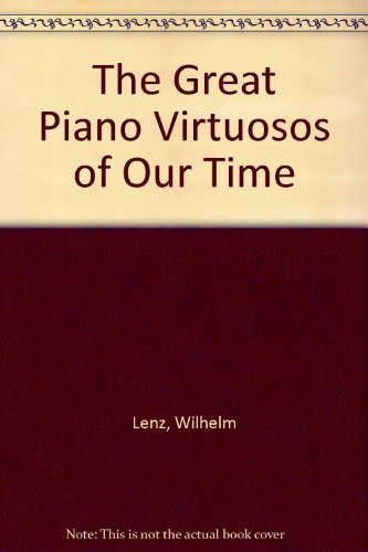 The Great Piano Virtuosos of Our Time: Lenz, Wilhelm;Lenz, Wilhelm