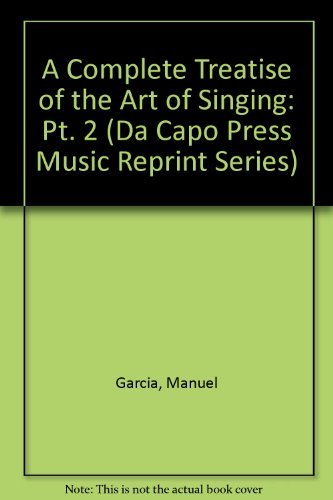 A Complete Treatise on the Art of Singing: Complete and Unabridged: Garcia, Manuel;Paschke, Donald ...