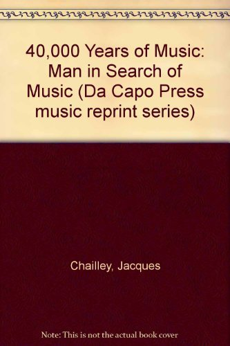 40,000 Years of Music: Man in Search of Music (Da Capo Press music reprint series): Chailley, ...