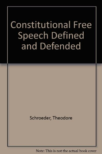 Constitutional Free Speech Defined and Defended in: Schroeder, Theodore
