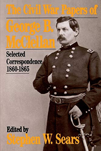 The Civil War Papers of George B. McClellan: Selected Correspondence, 1860-1865: Stephen W. Sears