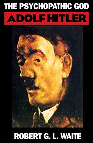 The Psychopathic God: Adolph Hitler: Adolf Hitler: Waite, Robert G. L.