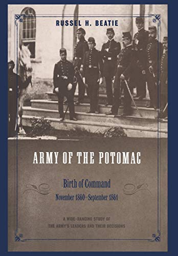 ARMY OF THE POTOMAC - VOLUME ONE: BIRTH OF COMMAND, NOVEMBER 1860 - SEPTEMBER 1861: Beatie, Russel ...
