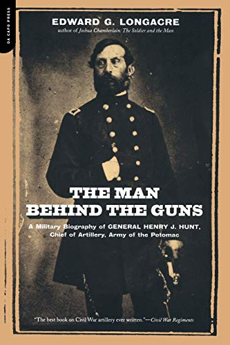 9780306811548: The Man Behind The Guns: A Military Biography Of General Henry J. Hunt, Commander Of Artillery, Army Of The Potomac